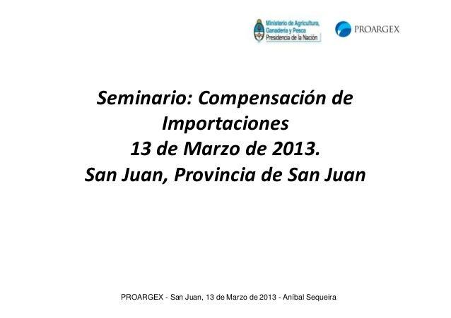 Seminario: Compensación de        Importaciones     13 de Marzo de 2013.San Juan, Provincia de San Juan   PROARGEX - San J...