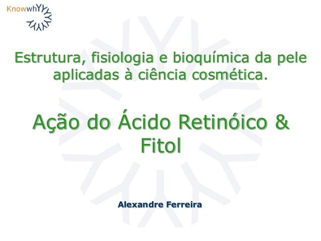 Estrutura, fisiologia e bioquímica da pele aplicadas à ciência cosmética. Alexandre Ferreira Ação do Ácido Retinóico & Fit...