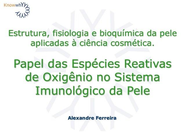 Estrutura, fisiologia e bioquímica da pele aplicadas à ciência cosmética. Alexandre Ferreira Papel das Espécies Reativas d...
