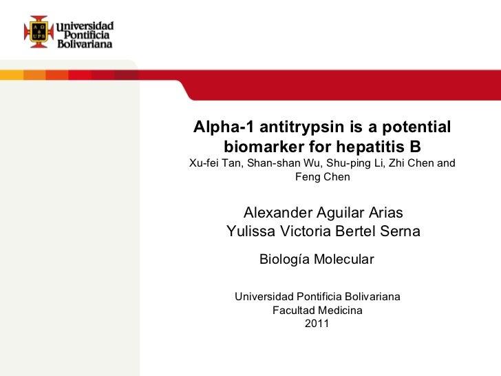 Alpha-1 antitrypsin is a potential biomarker  for hepatitis B Xu-fei Tan, Shan-shan Wu, Shu-ping Li, Zhi Chen and Feng Che...