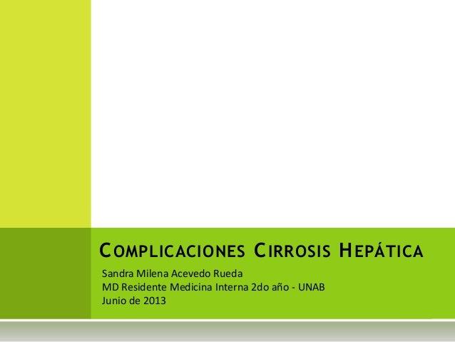 Sandra Milena Acevedo RuedaMD Residente Medicina Interna 2do año - UNABJunio de 2013COMPLICACIONES CIRROSIS HEPÁTICA