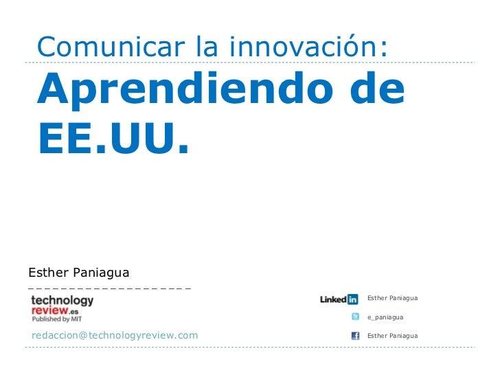 Comunicar la innovación: Aprendiendo de EE.UU. <ul><ul><li>Esther Paniagua </li></ul></ul><ul><ul><li>e_paniagua </li></ul...