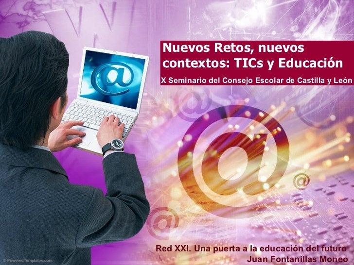 Nuevos Retos, nuevos contextos: TICs y Educación X Seminario del Consejo Escolar de Castilla y León Red XXI. Una puerta a ...