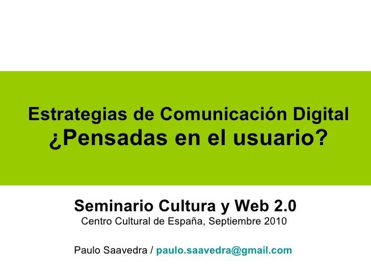 Estrategias de Comunicación Digital  ¿Pensadas en el usuario? Seminario Cultura y Web 2.0 Centro Cultural de España, Septi...