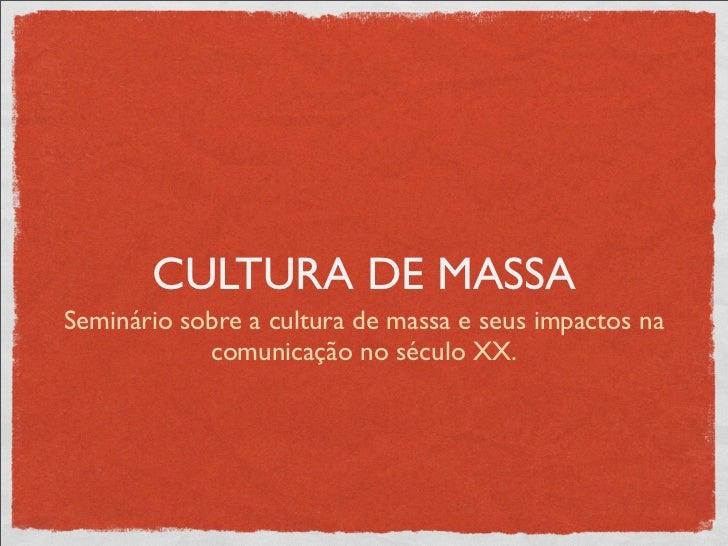 CULTURA DE MASSASeminário sobre a cultura de massa e seus impactos na            comunicação no século XX.