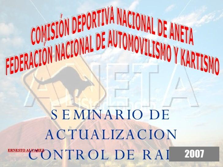 SEMINARIO DE ACTUALIZACION CONTROL DE RALLY 2007 ERNESTO ALVAREZ COMISIÓN DEPORTIVA NACIONAL DE ANETA FEDERACIÓN NACIONAL ...