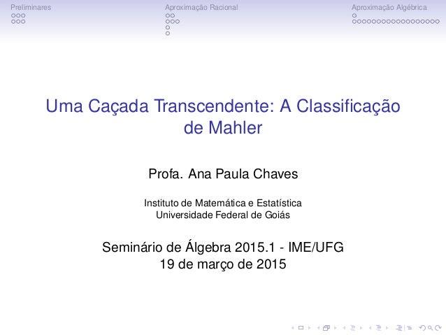 Preliminares Aproximação Racional Aproximação Algébrica Uma Caçada Transcendente: A Classificação de Mahler Profa. Ana Paul...