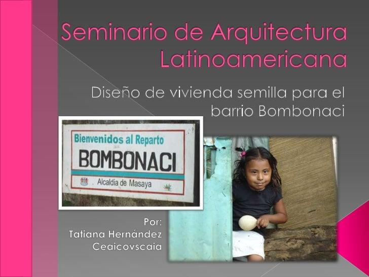 Seminario de Arquitectura Latinoamericana<br />Diseño de vivienda semilla para el barrio Bombonaci<br />Por: <br />Tatiana...