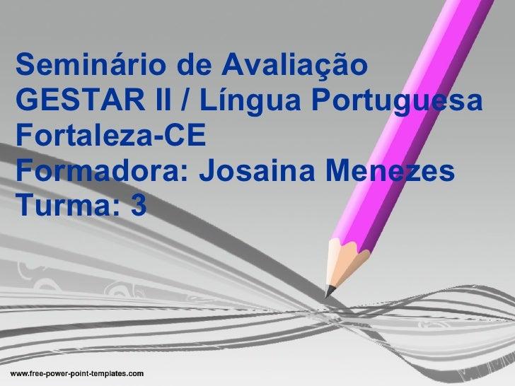 Seminário de Avaliação GESTAR II / Língua Portuguesa Fortaleza-CE Formadora: Josaina Menezes Turma: 3