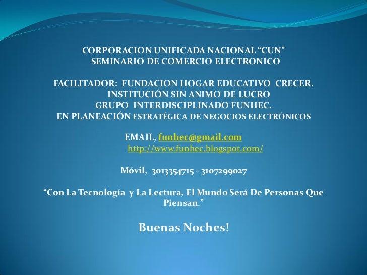 """CORPORACION UNIFICADA NACIONAL """"CUN""""         SEMINARIO DE COMERCIO ELECTRONICO  FACILITADOR: FUNDACION HOGAR EDUCATIVO CRE..."""
