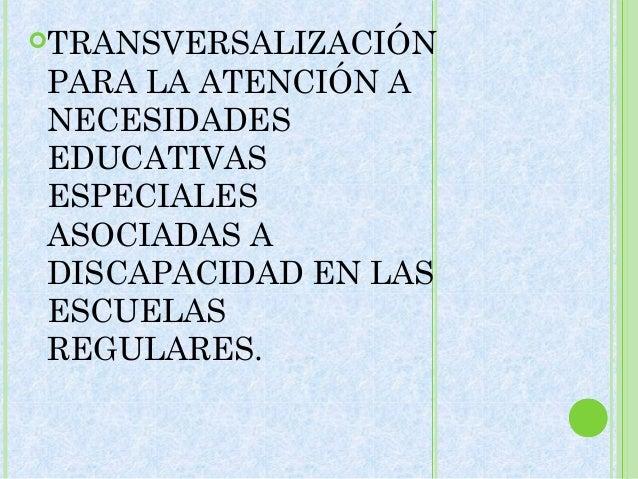 TRANSVERSALIZACIÓNPARA LA ATENCIÓN ANECESIDADESEDUCATIVASESPECIALESASOCIADAS ADISCAPACIDAD EN LASESCUELASREGULARES.