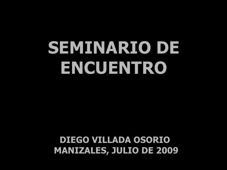 SEMINARIO DE  ENCUENTRO     DIEGO VILLADA OSORIO MANIZALES, JULIO DE 2009