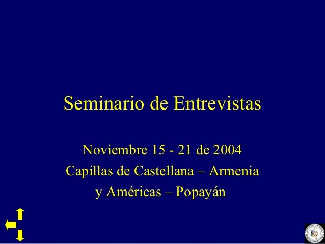 Seminario de Entrevistas  Noviembre 15 - 21 de 2004Capillas de Castellana – Armenia     y Américas – Popayán
