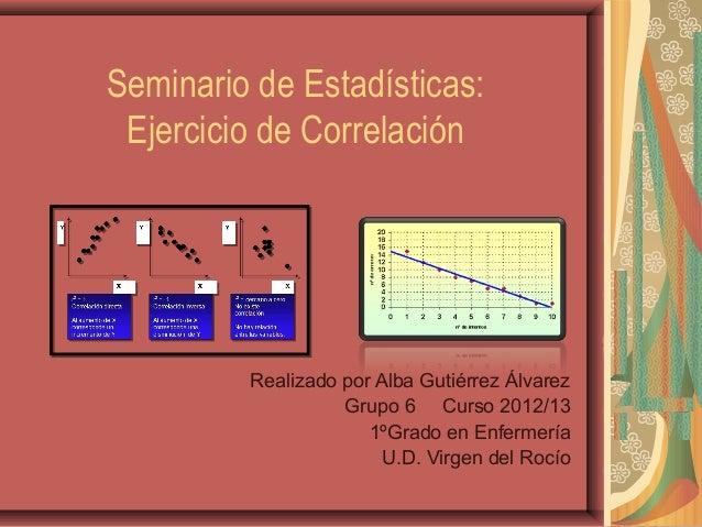 Seminario de Estadísticas:Ejercicio de CorrelaciónRealizado por Alba Gutiérrez ÁlvarezGrupo 6 Curso 2012/131ºGrado en Enfe...