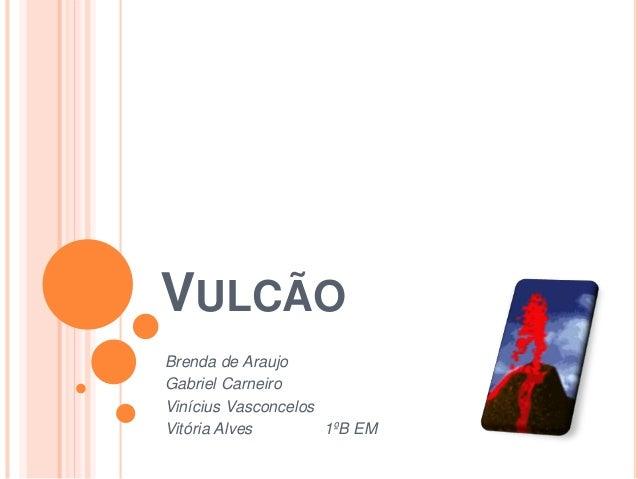 VULCÃO Brenda de Araujo Gabriel Carneiro Vinícius Vasconcelos Vitória Alves 1ºB EM