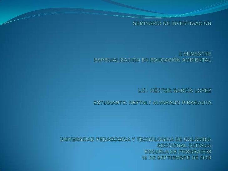 SEMINARIO DE INVESTIGACIÓNII SEMESTREESPECIALIZACIÓN EN EDUCACIÓN AMBIENTALLIC.  HÉCTOR GARCÍA LOPEZ ESTUDIANTE: ...