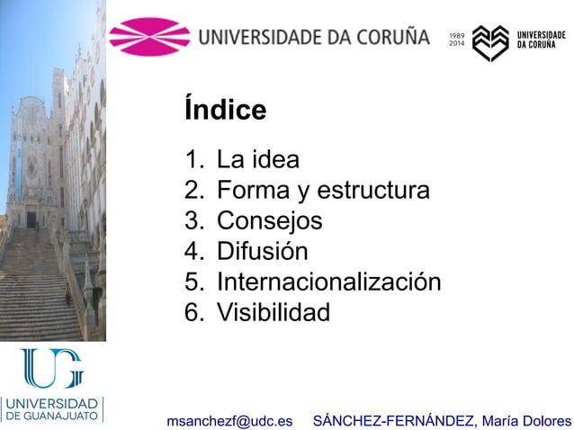 msanchezf@udc.es SÁNCHEZ-FERNÁNDEZ, María Dolores Índice 1. La idea 2. Forma y estructura 3. Consejos 4. Difusión 5. Inter...
