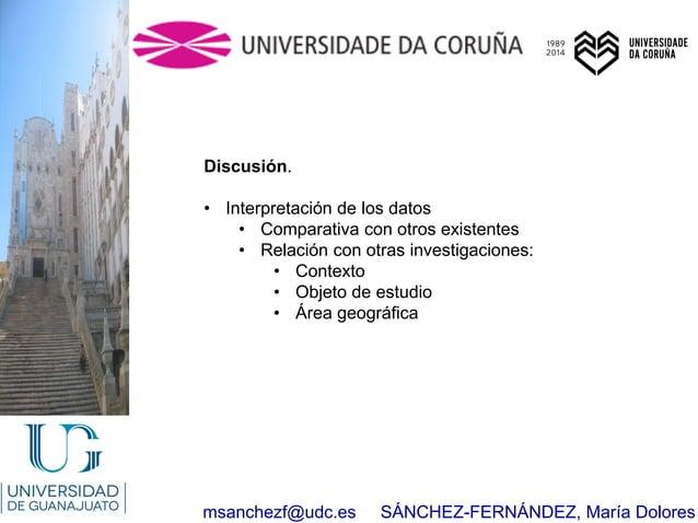 msanchezf@udc.es SÁNCHEZ-FERNÁNDEZ, María Dolores Discusión. • Interpretación de los datos • Comparativa con otros existen...