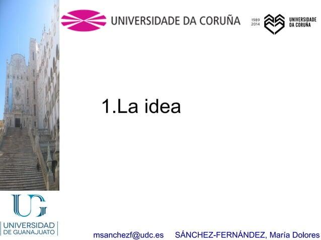 msanchezf@udc.es SÁNCHEZ-FERNÁNDEZ, María Dolores 1.La idea