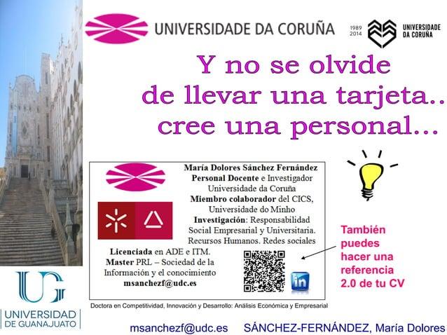 msanchezf@udc.es SÁNCHEZ-FERNÁNDEZ, María Dolores También puedes hacer una referencia 2.0 de tu CV Doctora en Competitivid...