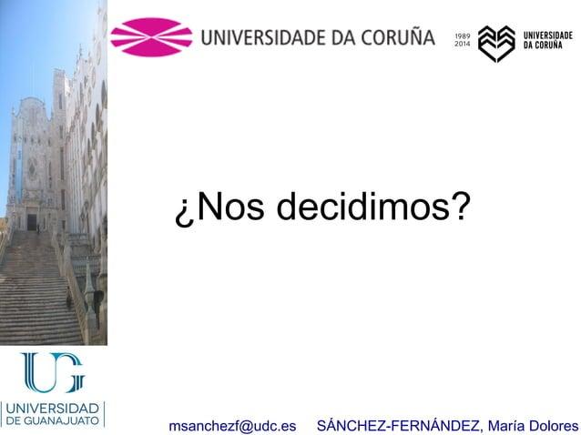 msanchezf@udc.es SÁNCHEZ-FERNÁNDEZ, María Dolores ¿Nos decidimos?
