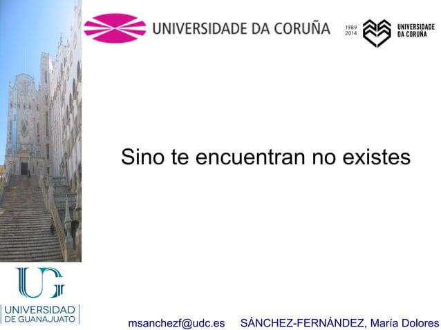msanchezf@udc.es SÁNCHEZ-FERNÁNDEZ, María Dolores Sino te encuentran no existes