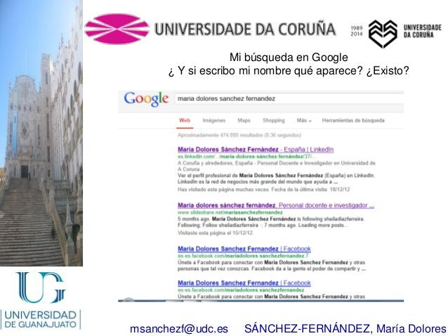 msanchezf@udc.es SÁNCHEZ-FERNÁNDEZ, María Dolores Mi búsqueda en Google ¿ Y si escribo mi nombre qué aparece? ¿Existo?
