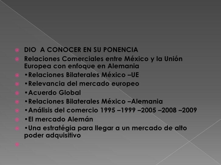 DIO  A CONOCER EN SU PONENCIA<br />Relaciones Comerciales entre México y la Unión Europea con enfoque en Alemania<br />•Re...