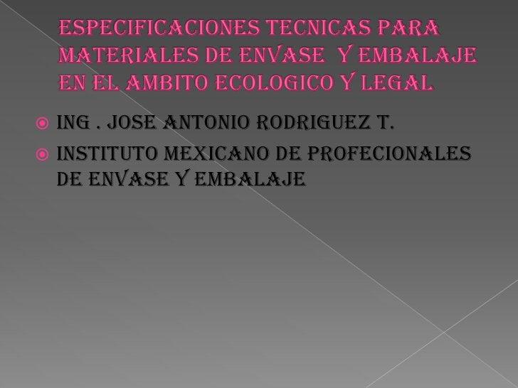 ESPECIFICACIONES TECNICAS PARA MATERIALES DE ENVASE  Y EMBALAJE EN EL AMBITO ECOLOGICO Y LEGAL <br />ING . JOSE ANTONIO RO...