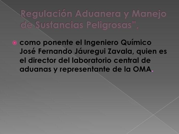 """Regulación Aduanera y Manejo de Sustancias Peligrosas"""",<br />como ponente el Ingeniero Químico José Fernando Jáuregui Zava..."""