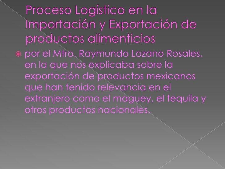 Proceso Logístico en la Importación y Exportación de productos alimenticios<br />por el Mtro. Raymundo Lozano Rosales, en ...