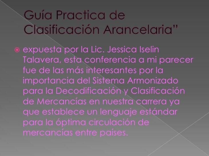 """Guía Practica de Clasificación Arancelaria""""<br />expuesta por la Lic. Jessica Iselin Talavera, esta conferencia a mi parec..."""