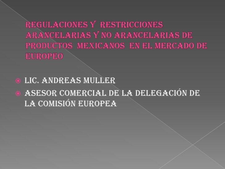 Regulaciones y  restricciones arancelarias y no arancelarias de productos  mexicanos  en el mercado de  Europeo<br />Lic. ...
