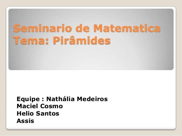 Seminario de Matematica Tema: Pirâmides Equipe : Nathália Medeiros Maciel Cosmo Helio Santos Assis