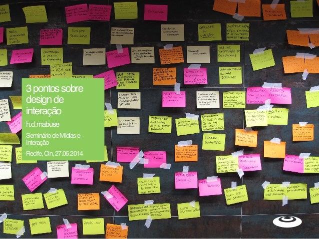3pontossobre designde interação h.d.mabuse SemináriodeMídiase Interação  Recife,CIn,27.06.2014