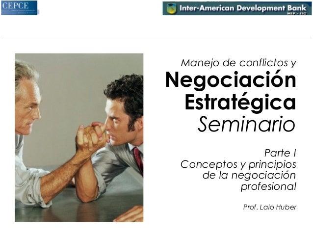 Manejo de conflictos y  Negociación  Estratégica  Seminario  Parte I  Conceptos y principios  de la negociación  profesion...