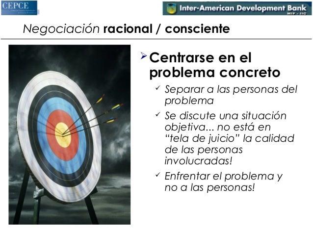 Negociación racional / consciente  Centrarse en el  problema concreto   Separar a las personas del  problema   Se discu...