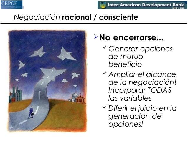 Negociación racional / consciente  No encerrarse...   Generar opciones  de mutuo  beneficio   Ampliar el alcance  de la...