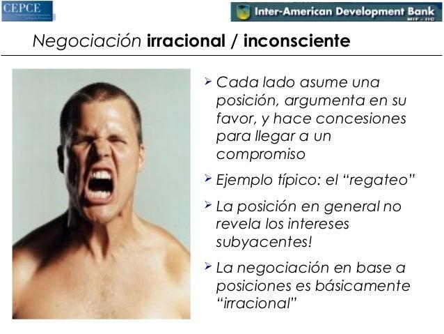 Negociación irracional / inconsciente   Cada lado asume una  posición, argumenta en su  favor, y hace concesiones  para l...