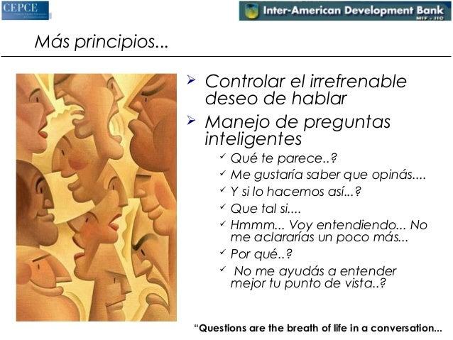 Más principios...   Controlar el irrefrenable  deseo de hablar   Manejo de preguntas  inteligentes   Qué te parece..?  ...