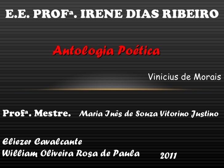 E.E. PROFª. IRENE DIAS RIBEIRO Antologia Poética Vinicius de Morais  Profª. Mestre.  Maria Inês de Souza Vitorino Justino ...