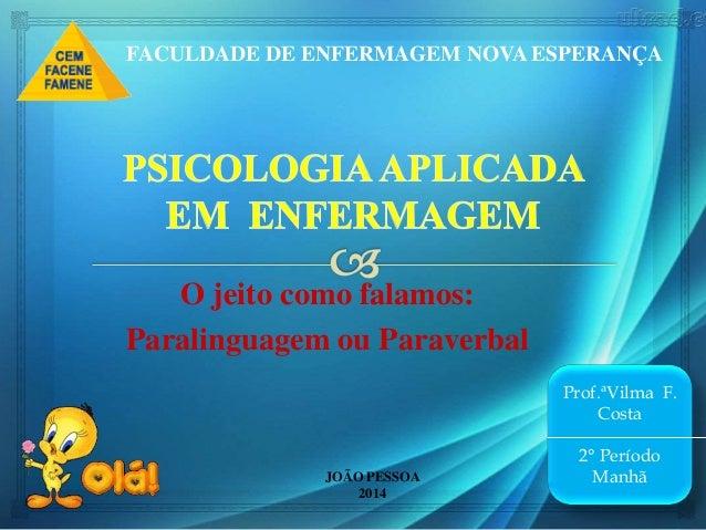 O jeito como falamos: Paralinguagem ou Paraverbal JOÃO PESSOA 2014 Prof.ªVilma F. Costa 2° Período Manhã FACULDADE DE ENFE...