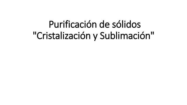 """Purificación de sólidos """"Cristalización y Sublimación"""""""
