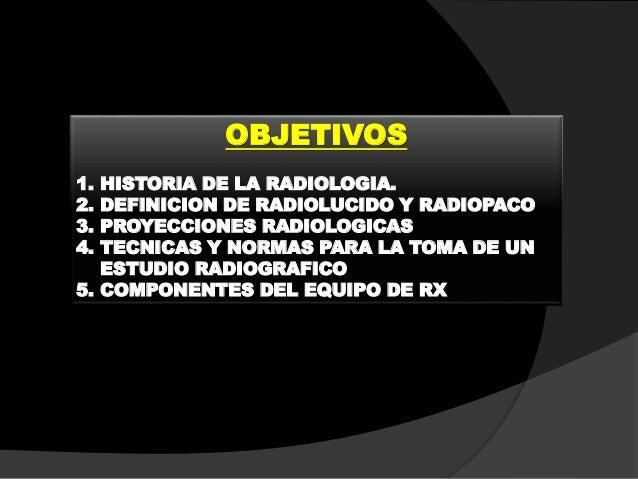OBJETIVOS 1. HISTORIA DE LA RADIOLOGIA. 2. DEFINICION DE RADIOLUCIDO Y RADIOPACO 3. PROYECCIONES RADIOLOGICAS 4. TECNICAS ...