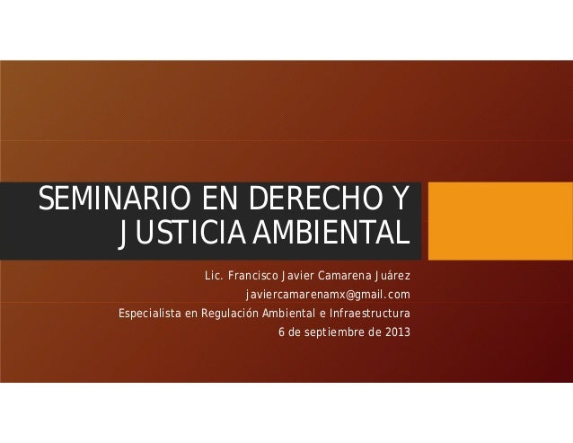 SEMINARIO EN DERECHO Y JUSTICIA AMBIENTAL Lic. Francisco Javier Camarena Juárez javiercamarenamx@gmail.com Especialista en...
