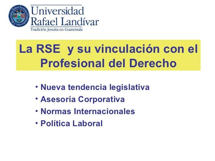 La RSE y su vinculación con el   Profesional del Derecho  • Nueva tendencia legislativa  • Asesoría Corporativa  • Normas ...