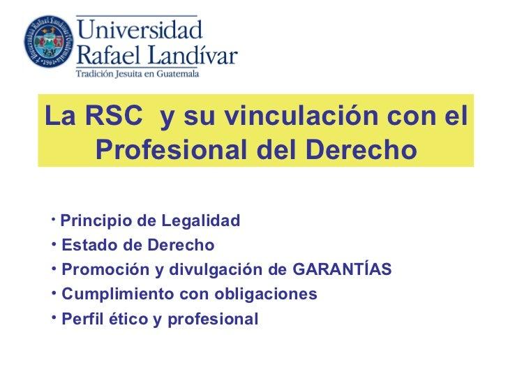 La RSC y su vinculación con el   Profesional del Derecho• Principio de Legalidad• Estado de Derecho• Promoción y divulgaci...
