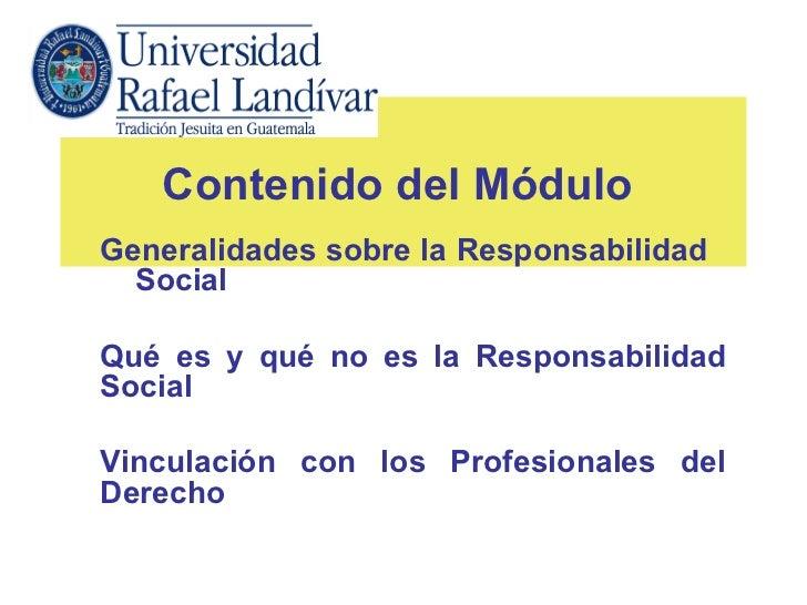 Contenido del MóduloGeneralidades sobre la Responsabilidad  SocialQué es y qué no es la ResponsabilidadSocialVinculación c...