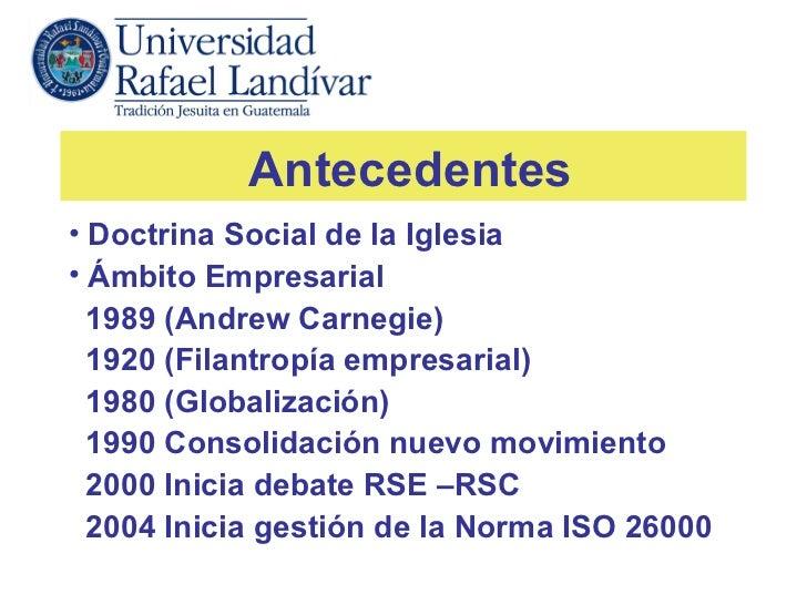 Antecedentes• Doctrina Social de la Iglesia• Ámbito Empresarial  1989 (Andrew Carnegie)  1920 (Filantropía empresarial)  1...