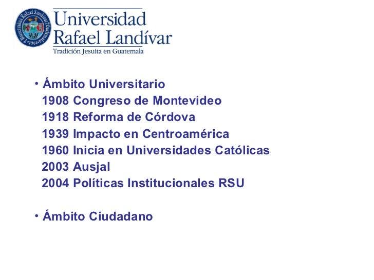 • Ámbito Universitario  1908 Congreso de Montevideo  1918 Reforma de Córdova  1939 Impacto en Centroamérica  1960 Inicia e...
